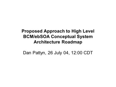 Proposed Approach to High Level BCM/ebSOA Conceptual System Architecture Roadmap Dan Pattyn, 26 July 04, 12:00 CDT.