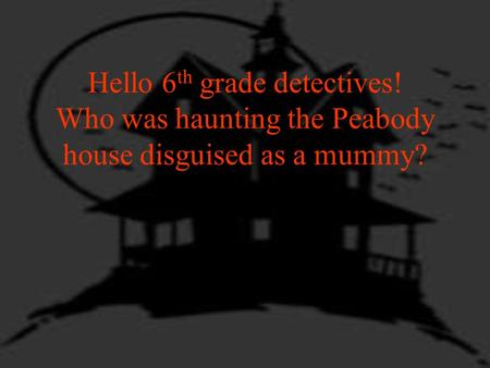Hello 6 th grade detectives! Who was haunting the Peabody house disguised as a mummy?
