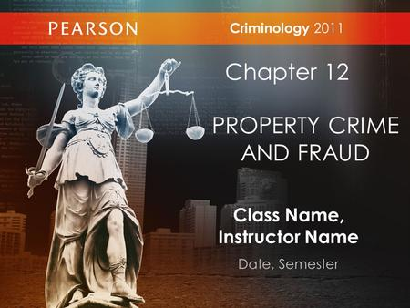 Class Name, Instructor Name Date, Semester Criminology 2011 Chapter 12 PROPERTY CRIME AND FRAUD.