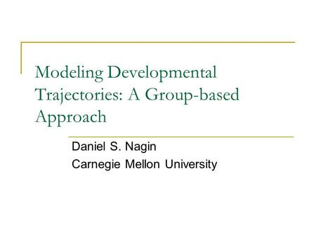Modeling Developmental Trajectories: A Group-based Approach Daniel S. Nagin Carnegie Mellon University.