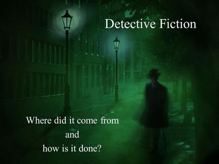 Detective Fiction Where did it come from and how is it done?