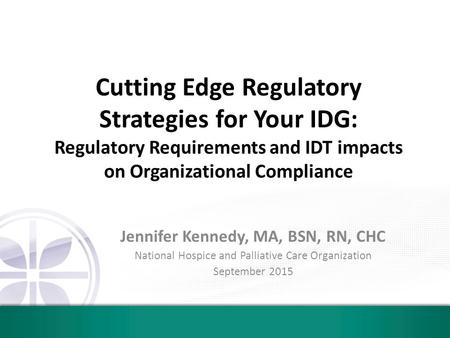 Cutting Edge Regulatory Strategies for Your IDG: Regulatory Requirements and IDT impacts on Organizational Compliance Jennifer Kennedy, MA, BSN, RN, CHC.