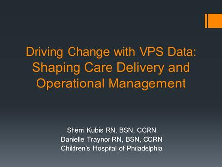 Driving Change with VPS Data: Shaping Care Delivery and Operational Management Sherri Kubis RN, BSN, CCRN Danielle Traynor RN, BSN, CCRN Children's Hospital.
