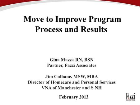 Move to Improve Program Process and Results Gina Mazza RN, BSN Partner, Fazzi Associates Jim Culhane. MSW, MBA Director of Homecare and Personal Services.