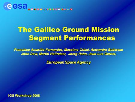 IGS Workshop 2008 The Galileo Ground Mission Segment Performances Francisco Amarillo-Fernandez, Massimo Crisci, Alexandre Ballereau John Dow, Martin Hollreiser,