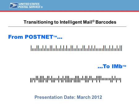 Transitioning to Intelligent Mail ® Barcodes Presentation Date: March 2012 From POSTNET ™ … …To IMb ™