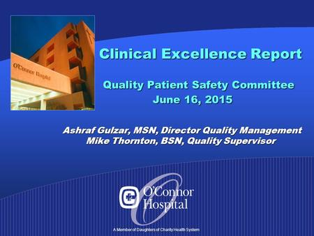 A Member of Daughters of Charity Health System Clinical Excellence Report Quality Patient Safety Committee June 16, 2015 Ashraf Gulzar, MSN, Director Quality.