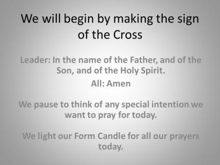 We will begin by making the sign of the Cross Leader: In the name of the Father, and of the Son, and of the Holy Spirit. All: Amen We pause to think of.