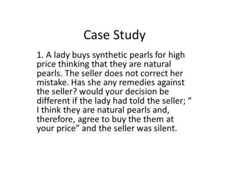 Case Study 1. A lady buys synthetic pearls for high price thinking that they are natural pearls. The seller does not correct her mistake. Has she any remedies.