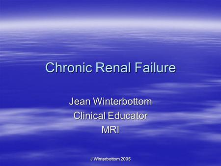 J Winterbottom 2005 Chronic Renal Failure Jean Winterbottom Clinical Educator MRI.