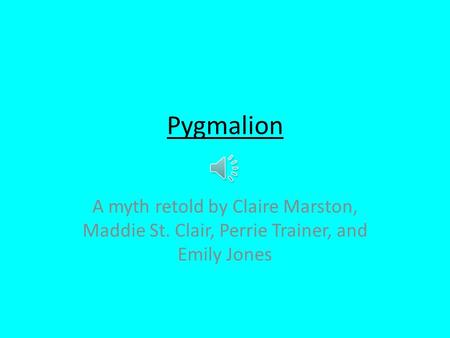 Pygmalion A myth retold by Claire Marston, Maddie St. Clair, Perrie Trainer, and Emily Jones.