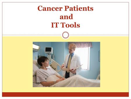 Cancer Patients and IT Tools. IT has a great impact on health care. IT helps organize patients records and provides websites where patients and health.