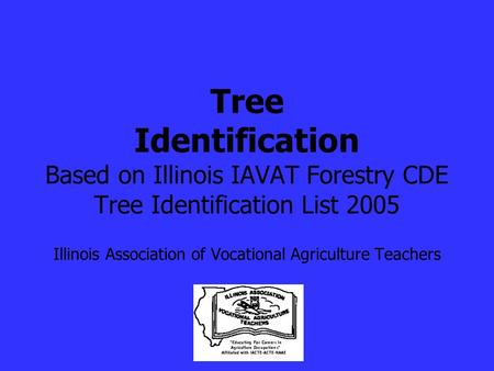 Tree Identification Based on Illinois IAVAT Forestry CDE Tree Identification List 2005 Illinois Association of Vocational Agriculture Teachers.