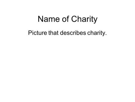 Name of Charity Picture that describes charity.. Charity's Name How does this charity help to make the world a better place? Be specific. You should be.
