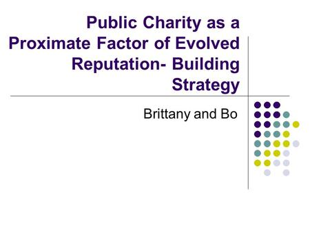 Public Charity as a Proximate Factor of Evolved Reputation- Building Strategy Brittany and Bo.