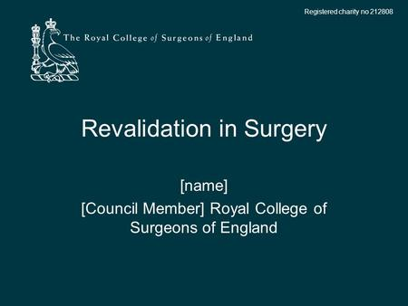 Registered charity no 212808 Revalidation in Surgery [name] [Council Member] Royal College of Surgeons of England.