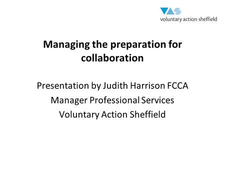 Managing the preparation for collaboration Presentation by Judith Harrison FCCA Manager Professional Services Voluntary Action Sheffield.