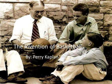 The Invention of Basketball By: Perry Kaplan. Growing up James Naismith was born in 1861 in Ramsay township, Ontario, Canada. When he was barely 9 years.