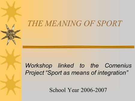 "THE MEANING OF SPORT Workshop linked to the Comenius Project ""Sport as means of integration"" School Year 2006-2007."