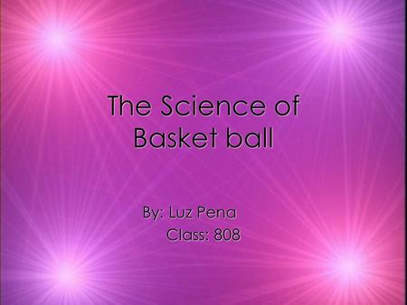 The Science of Basket ball By: Luz Pena Class: 808 By: Luz Pena Class: 808.