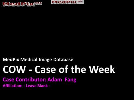 MedPix Medical Image Database COW - Case of the Week Case Contributor: Adam Fang Affiliation: - Leave Blank -