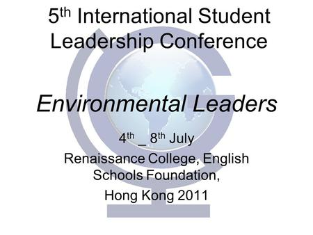 Environmental Leaders 4 th _ 8 th July Renaissance College, English Schools Foundation, Hong Kong 2011 5 th International Student Leadership Conference.