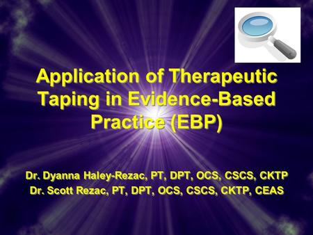 Application of Therapeutic Taping in Evidence-Based Practice (EBP) Dr. Dyanna Haley-Rezac, PT, DPT, OCS, CSCS, CKTP Dr. Scott Rezac, PT, DPT, OCS, CSCS,