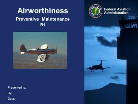 Presented to: By: Date: Federal Aviation Administration Airworthiness Preventive Maintenance R1.