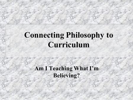 Connecting Philosophy to Curriculum Am I Teaching What I'm Believing?
