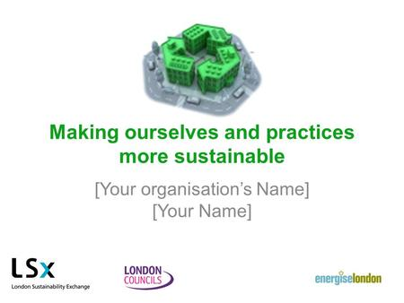 Making ourselves and practices more sustainable [Your organisation's Name] [Your Name]