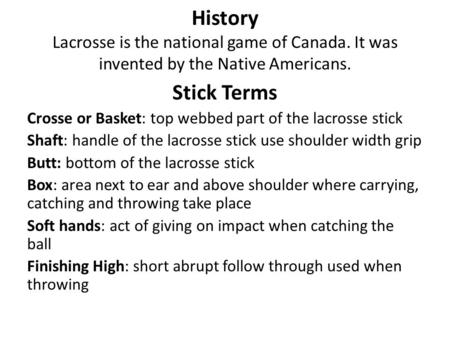 History Lacrosse is the national game of Canada. It was invented by the Native Americans. Stick Terms Crosse or Basket: top webbed part of the lacrosse.