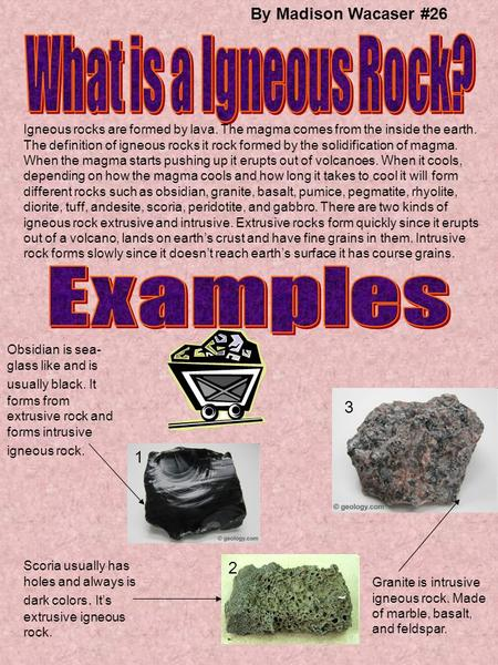 By Madison Wacaser #26 Igneous rocks are formed by lava. The magma comes from the inside the earth. The definition of igneous rocks it rock formed by the.