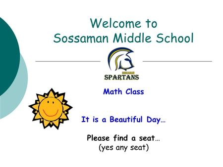 Welcome to Sossaman Middle School Math Class It is a Beautiful Day… Please find a seat… (yes any seat)