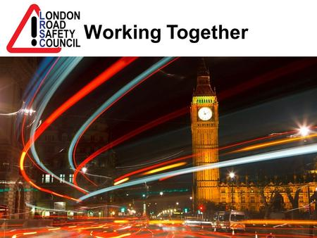 Working Together. London Road Safety Council has been in existence since 1 st December 1916 and is an independent Registered Charity Uniquely made up.
