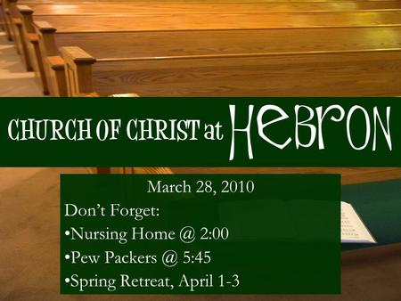 CHURCH OF CHRIST at March 28, 2010 Don't Forget: Nursing 2:00 Pew 5:45 Spring Retreat, April 1-3 Hebron.