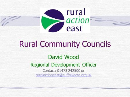 Rural Community Councils David Wood Regional Development Officer Contact: 01473 242500 or