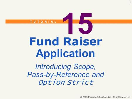 T U T O R I A L  2009 Pearson Education, Inc. All rights reserved. 1 15 Fund Raiser Application Introducing Scope, Pass-by-Reference and Option Strict.