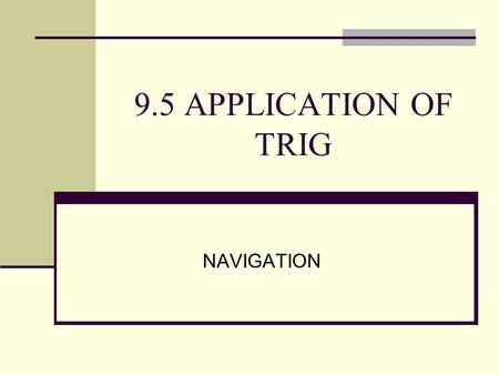 9.5 APPLICATION OF TRIG NAVIGATION. The course of a plane or ship is measured clockwise from the north direction. Notice that the courses are all three.