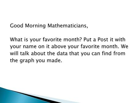 Good Morning Mathematicians, What is your favorite month? Put a Post it with your name on it above your favorite month. We will talk about the data that.