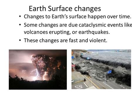 Earth Surface changes Changes to Earth's surface happen over time. Some changes are due cataclysmic events like volcanoes erupting, or earthquakes. These.