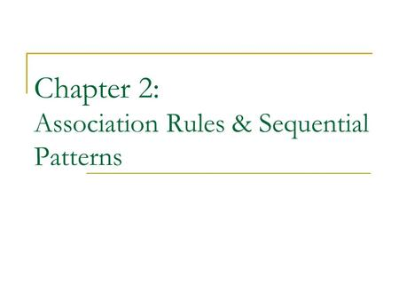 Chapter 2: Association Rules & Sequential Patterns.