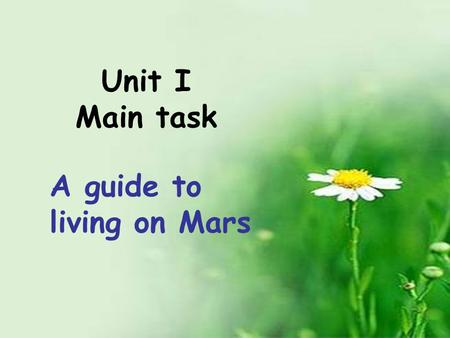 Unit I Main task A guide to living on Mars. life on Mars food and clothes home traveling school life.