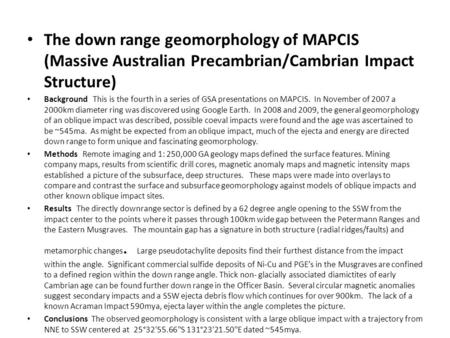 The down range geomorphology of MAPCIS (Massive Australian Precambrian/Cambrian Impact Structure) Background This is the fourth in a series of GSA presentations.