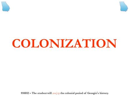COLONIZATION SS8H2 – The student will analyze the colonial period of Georgia ' s history.