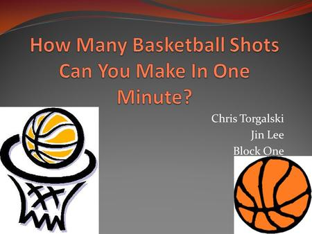 Chris Torgalski Jin Lee Block One. Introduction Our experiment was to see how many basketball shots a person could make in one minute. To keep the experiment.