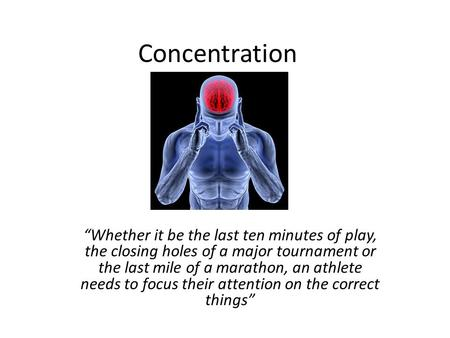 "Concentration ""Whether it be the last ten minutes of play, the closing holes of a major tournament or the last mile of a marathon, an athlete needs to."