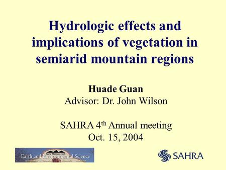 Hydrologic effects and implications of vegetation in semiarid mountain regions Huade Guan Advisor: Dr. John Wilson SAHRA 4 th Annual meeting Oct. 15, 2004.