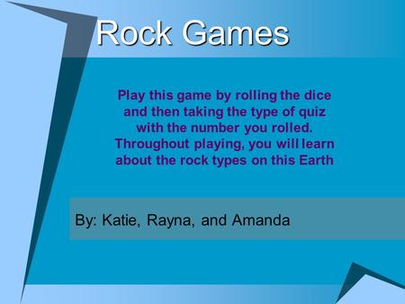 Rock Games By: Katie, Rayna, and Amanda Play this game by rolling the dice and then taking the type of quiz with the number you rolled. Throughout playing,