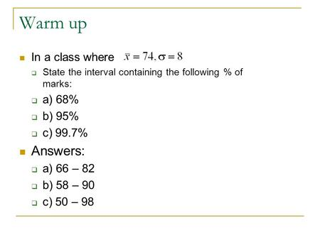 Warm up In a class where  State the interval containing the following % of marks:  a) 68%  b) 95%  c) 99.7% Answers:  a) 66 – 82  b) 58 – 90  c)