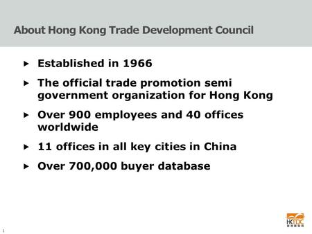 1 About Hong Kong Trade Development Council  Established in 1966  The official trade promotion semi government organization for Hong Kong  Over 900.